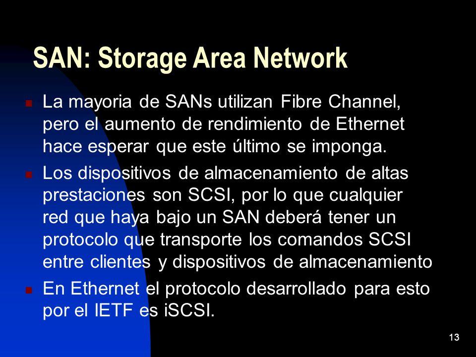 13 SAN: Storage Area Network La mayoria de SANs utilizan Fibre Channel, pero el aumento de rendimiento de Ethernet hace esperar que este último se imp