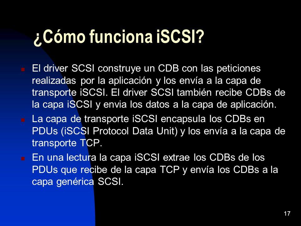 17 ¿Cómo funciona iSCSI? El driver SCSI construye un CDB con las peticiones realizadas por la aplicación y los envía a la capa de transporte iSCSI. El