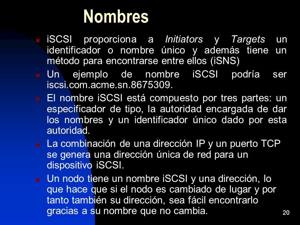 20 Nombres iSCSI proporciona a Initiators y Targets un identificador o nombre único y además tiene un método para encontrarse entre ellos (iSNS) Un ej