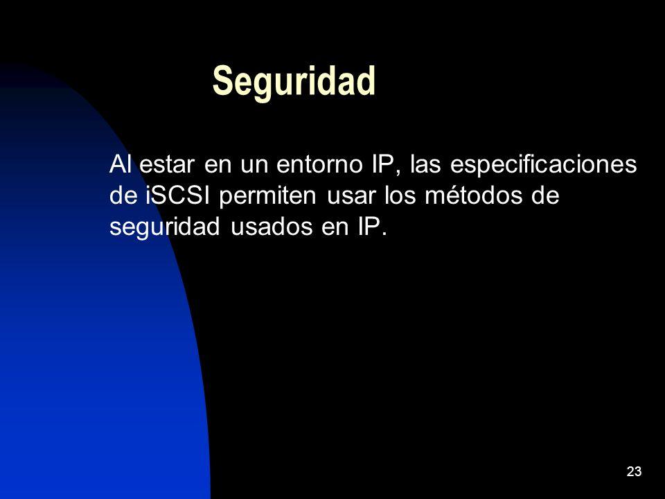 23 Seguridad Al estar en un entorno IP, las especificaciones de iSCSI permiten usar los métodos de seguridad usados en IP.