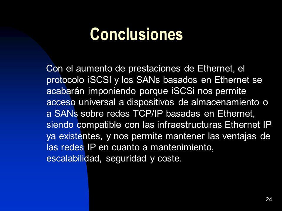 24 Conclusiones Con el aumento de prestaciones de Ethernet, el protocolo iSCSI y los SANs basados en Ethernet se acabarán imponiendo porque iSCSi nos