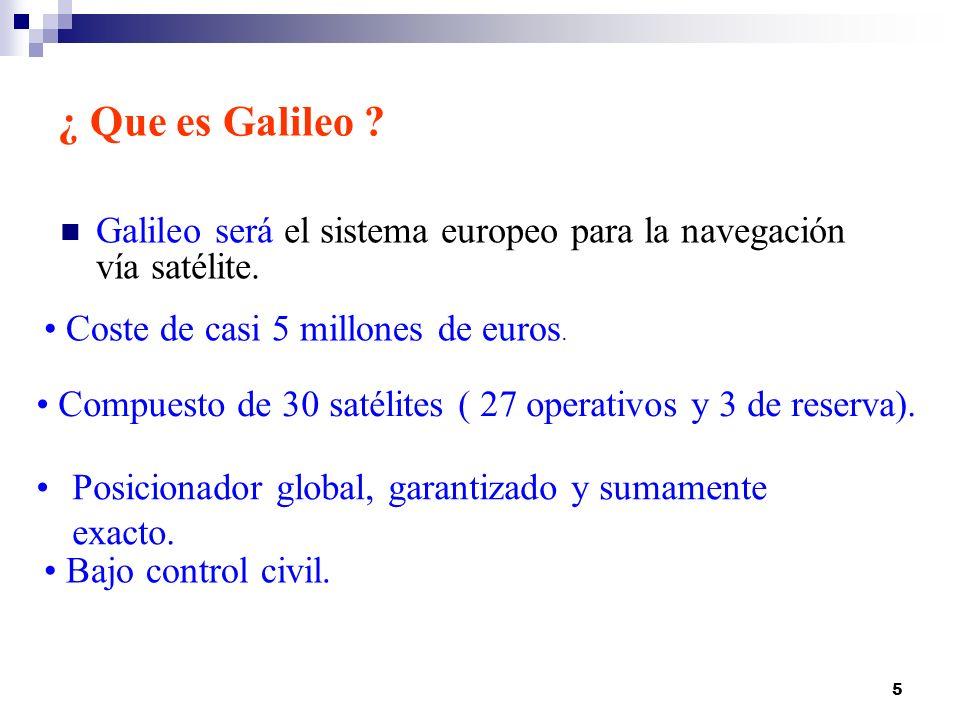 5 ¿ Que es Galileo ? Galileo será el sistema europeo para la navegación vía satélite. Posicionador global, garantizado y sumamente exacto. Bajo contro