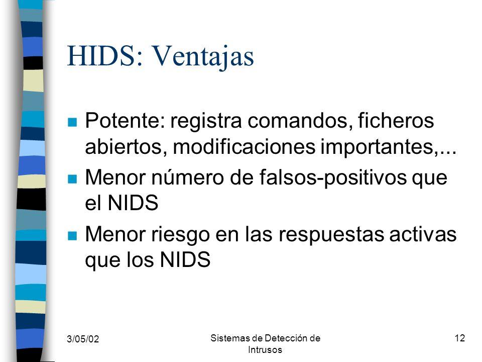 3/05/02 Sistemas de Detección de Intrusos 12 HIDS: Ventajas n Potente: registra comandos, ficheros abiertos, modificaciones importantes,... n Menor nú