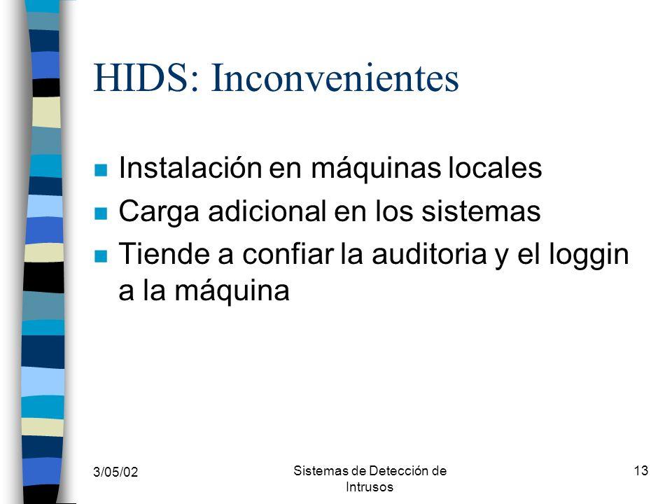3/05/02 Sistemas de Detección de Intrusos 13 HIDS: Inconvenientes n Instalación en máquinas locales n Carga adicional en los sistemas n Tiende a confi