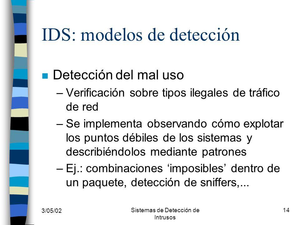 3/05/02 Sistemas de Detección de Intrusos 14 IDS: modelos de detección n Detección del mal uso –Verificación sobre tipos ilegales de tráfico de red –S