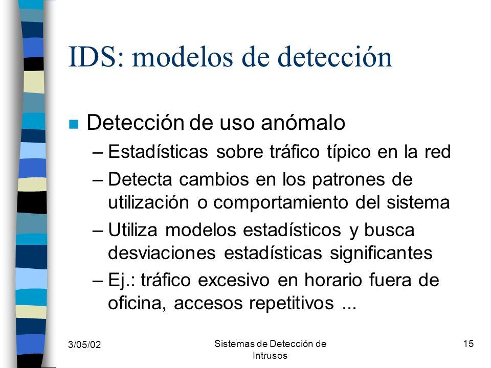 3/05/02 Sistemas de Detección de Intrusos 15 IDS: modelos de detección n Detección de uso anómalo –Estadísticas sobre tráfico típico en la red –Detect