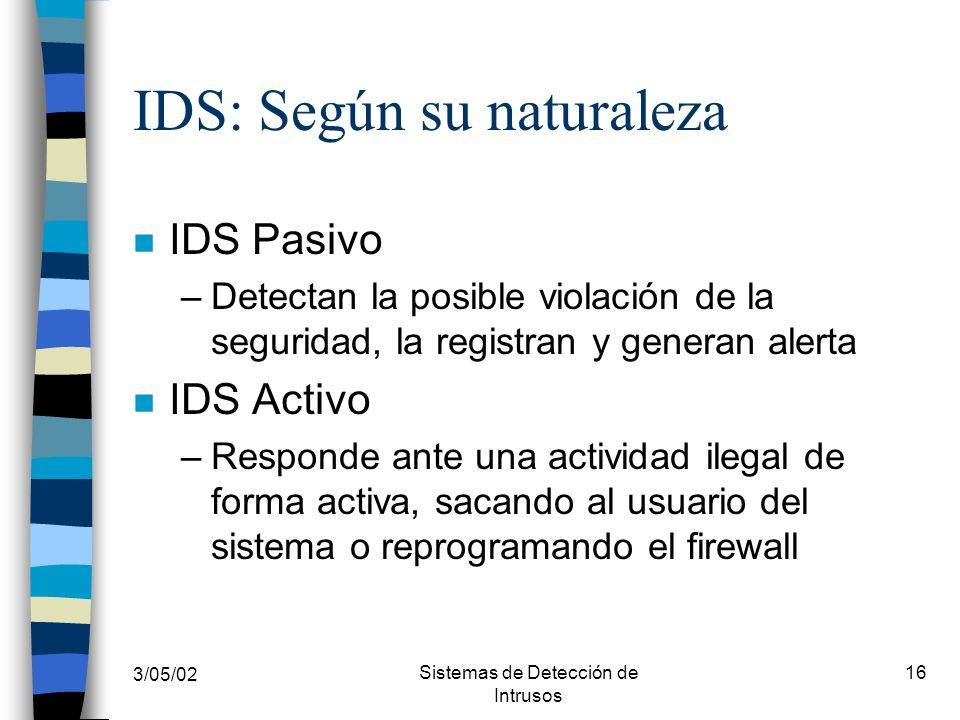 3/05/02 Sistemas de Detección de Intrusos 16 IDS: Según su naturaleza n IDS Pasivo –Detectan la posible violación de la seguridad, la registran y gene