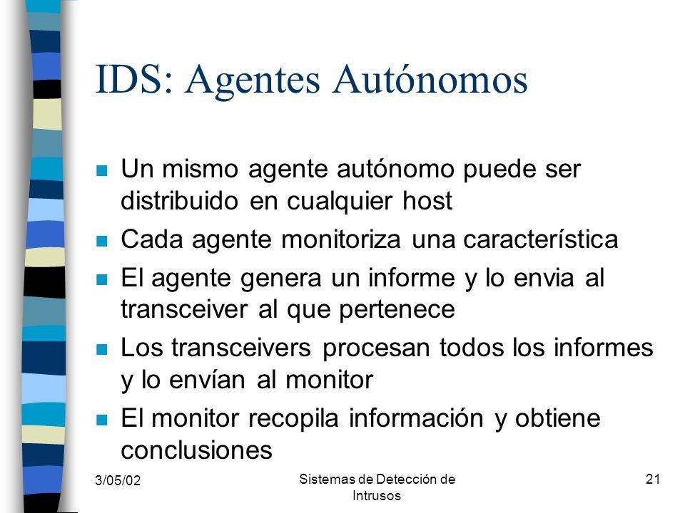 3/05/02 Sistemas de Detección de Intrusos 21 IDS: Agentes Autónomos n Un mismo agente autónomo puede ser distribuido en cualquier host n Cada agente m