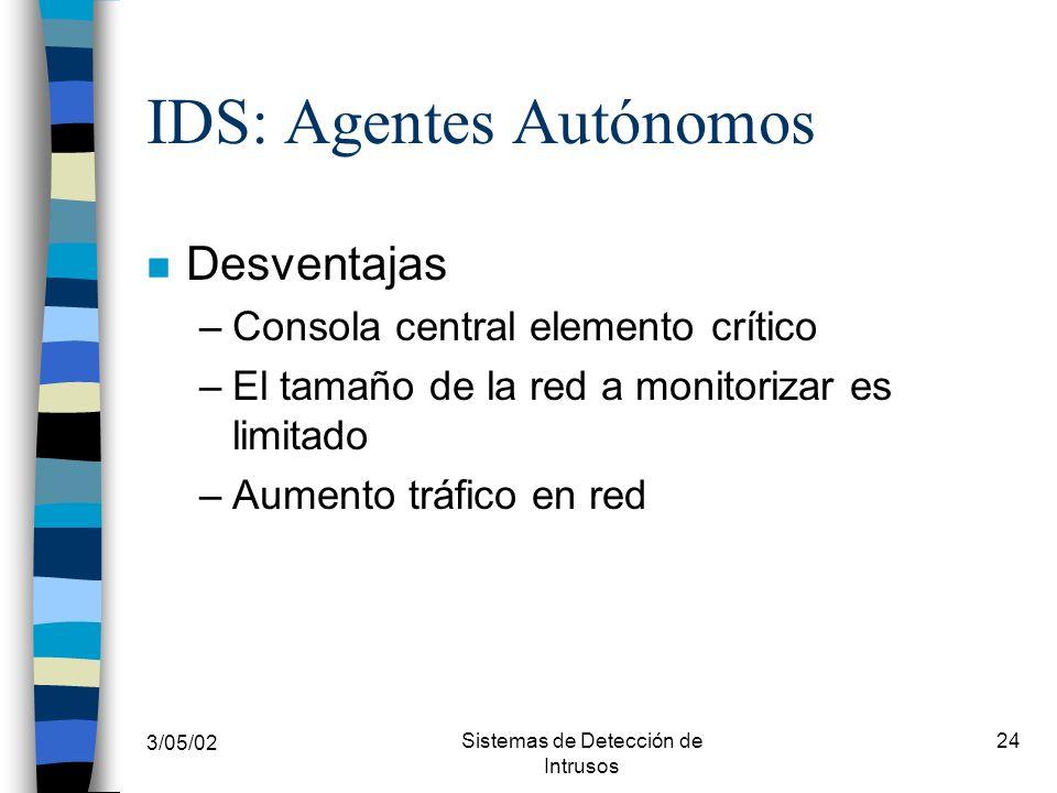3/05/02 Sistemas de Detección de Intrusos 24 IDS: Agentes Autónomos n Desventajas –Consola central elemento crítico –El tamaño de la red a monitorizar