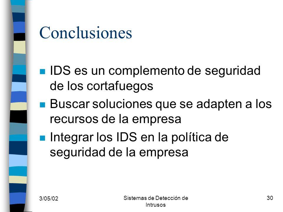 3/05/02 Sistemas de Detección de Intrusos 30 Conclusiones n IDS es un complemento de seguridad de los cortafuegos n Buscar soluciones que se adapten a