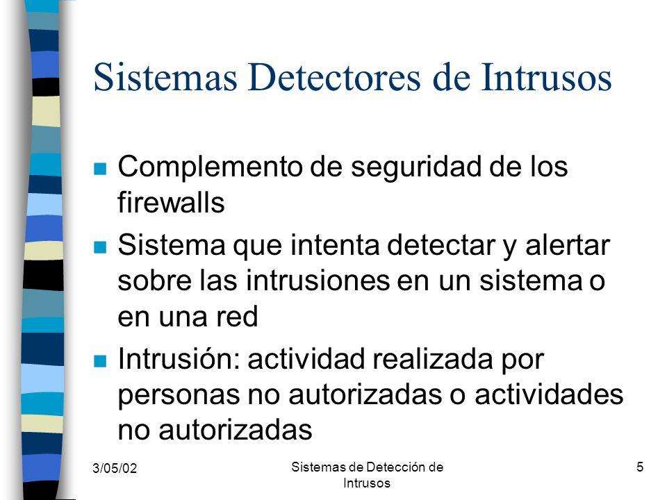 3/05/02 Sistemas de Detección de Intrusos 16 IDS: Según su naturaleza n IDS Pasivo –Detectan la posible violación de la seguridad, la registran y generan alerta n IDS Activo –Responde ante una actividad ilegal de forma activa, sacando al usuario del sistema o reprogramando el firewall