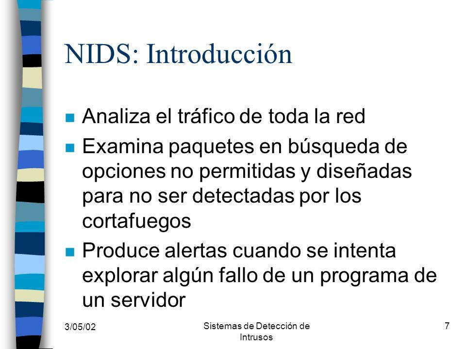 3/05/02 Sistemas de Detección de Intrusos 7 NIDS: Introducción n Analiza el tráfico de toda la red n Examina paquetes en búsqueda de opciones no permi