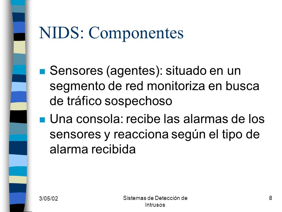 3/05/02 Sistemas de Detección de Intrusos 8 NIDS: Componentes n Sensores (agentes): situado en un segmento de red monitoriza en busca de tráfico sospe
