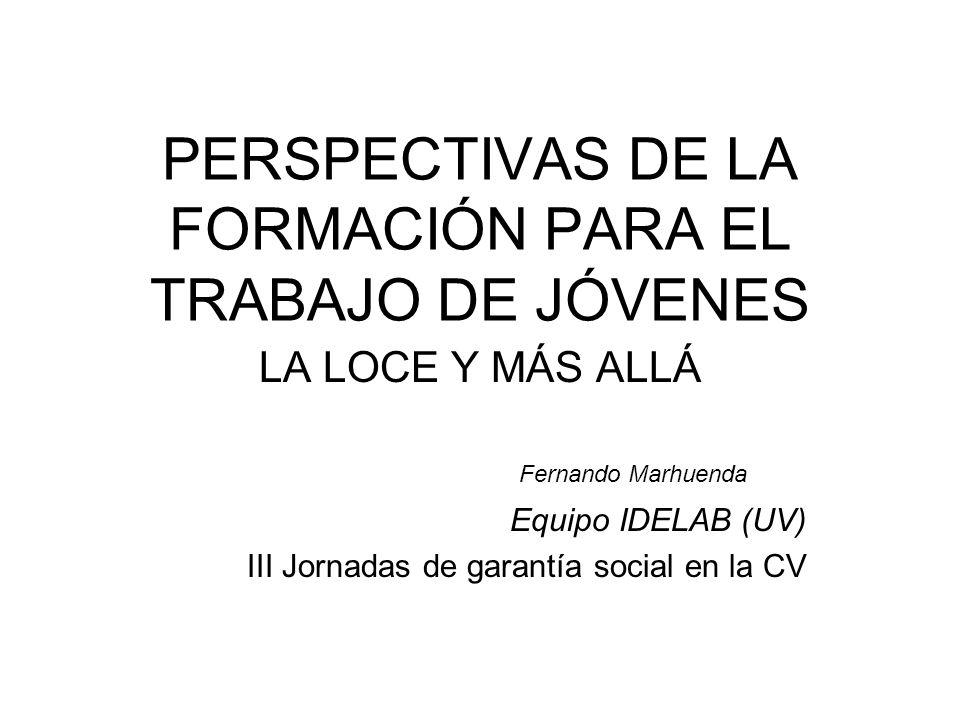 PERSPECTIVAS DE LA FORMACIÓN PARA EL TRABAJO DE JÓVENES LA LOCE Y MÁS ALLÁ Fernando Marhuenda Equipo IDELAB (UV) III Jornadas de garantía social en la