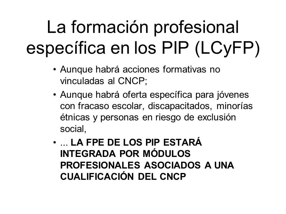 La formación profesional específica en los PIP (LCyFP) Aunque habrá acciones formativas no vinculadas al CNCP; Aunque habrá oferta específica para jóv