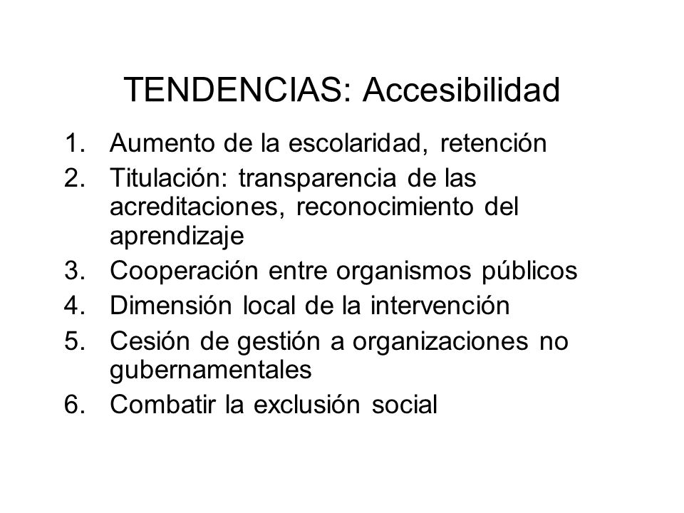 TENDENCIAS: Accesibilidad 1.Aumento de la escolaridad, retención 2.Titulación: transparencia de las acreditaciones, reconocimiento del aprendizaje 3.C