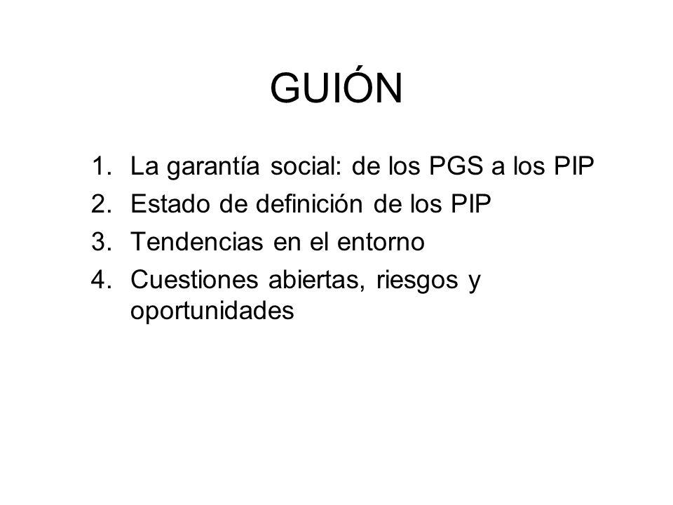 GUIÓN 1.La garantía social: de los PGS a los PIP 2.Estado de definición de los PIP 3.Tendencias en el entorno 4.Cuestiones abiertas, riesgos y oportun