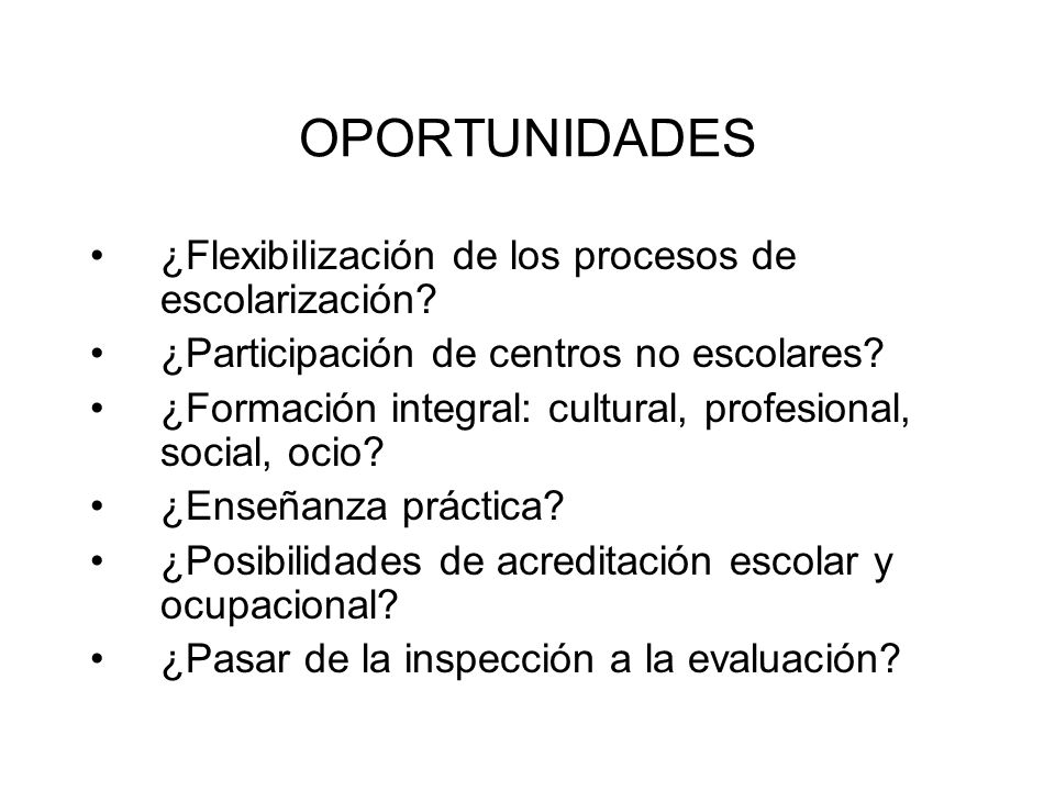 OPORTUNIDADES ¿Flexibilización de los procesos de escolarización? ¿Participación de centros no escolares? ¿Formación integral: cultural, profesional,