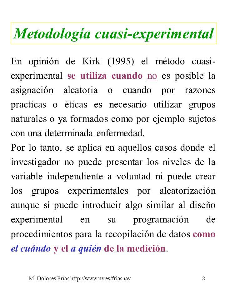 M. Dolores Frías http://www.uv.es/friasnav8 Metodología cuasi-experimental En opinión de Kirk (1995) el método cuasi- experimental se utiliza cuando n