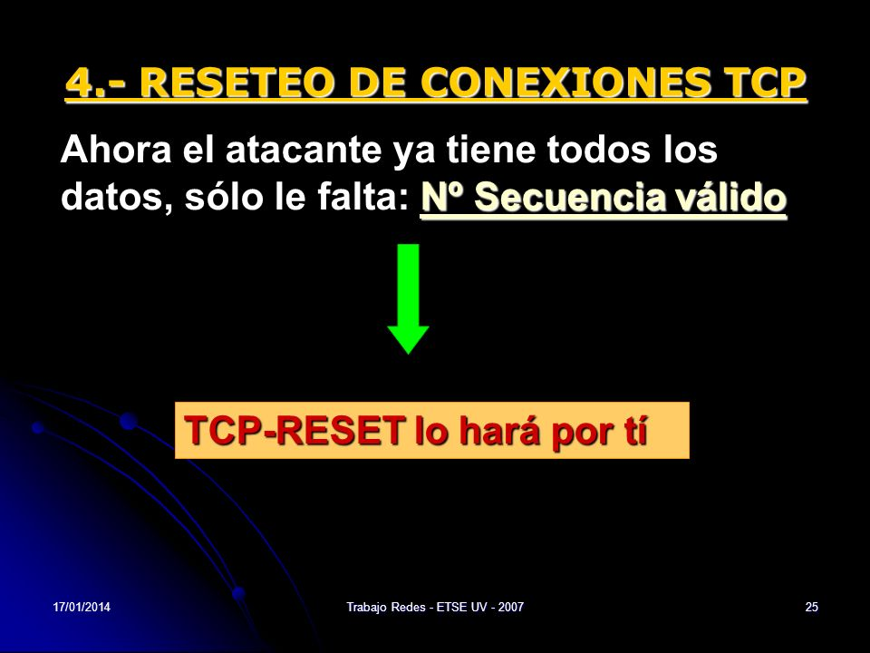 17/01/2014Trabajo Redes - ETSE UV - 200725 4.- RESETEO DE CONEXIONES TCP Nº Secuencia válido Ahora el atacante ya tiene todos los datos, sólo le falta