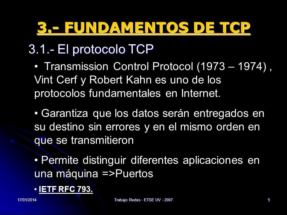 17/01/2014Trabajo Redes - ETSE UV - 20076 3.- FUNDAMENTOS DE TCP 3.2.- Funciones del TCP Capa intermedia entre IP y Aplicación Añade las funciones necesarias para prestar un servicio que permita que la comunicación entre dos sistemas se efectúe: libre de errores, sin pérdidas y con seguridad