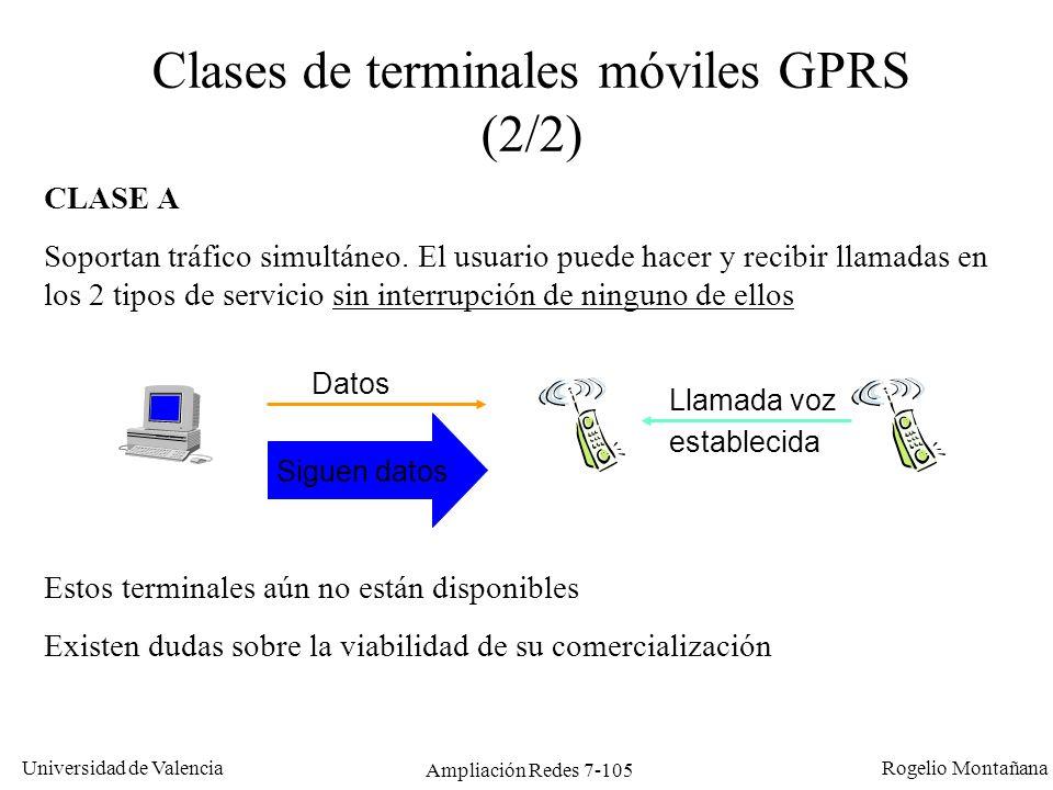 Universidad de Valencia Rogelio Montañana Ampliación Redes 7-106 UMTS (Universal Mobile Telecom System) Nueva tecnología radio, red de 3ª generación (3G) Red con mayor capacidad, completamente basada en conmutación de paquetes Mayores velocidades de datos: hasta 2 Mbps en condiciones estáticas (a menos de 10 km/h) y hasta 384 kbit/s con movilidad (en espacios abiertos) Nuevos terminales (más potentes, con posibilidad de ser sistemas abiertos y de ejecutar un sistema operativo).
