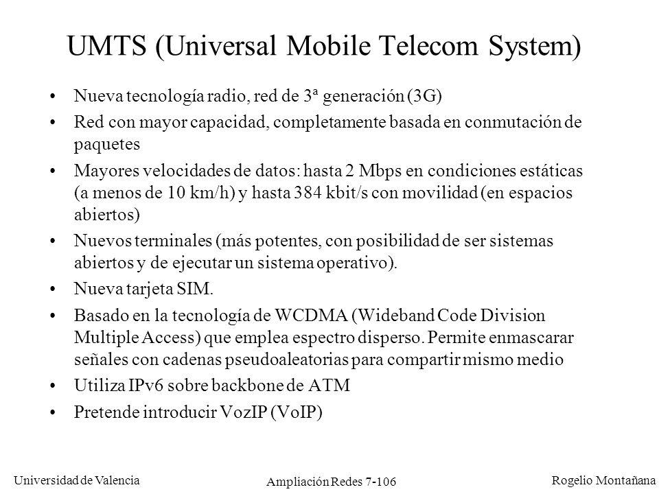 Universidad de Valencia Rogelio Montañana Ampliación Redes 7-107 UMTS vs GPRS Problemas de UMTS: Dudosa interoperabilidad de equipos de red (p.ej entre Europa, EEUU y Japón) Dudosa disponibilidad de terminales (problemas de consumo) Cobertura sólo en ciudades de más de 250.000 habitantes Poca madurez y dudosa comercialización Ventajas de GPRS: Desarrollo de Aplicaciones novedosas que serán utilizables en UMTS Estímulo de los usuarios (especialmente empresas) en el uso de aplicaciones de transmisión de datos en un entorno celular Aprendizaje del operador en este nuevo mercado y en la nueva tecnología de datos