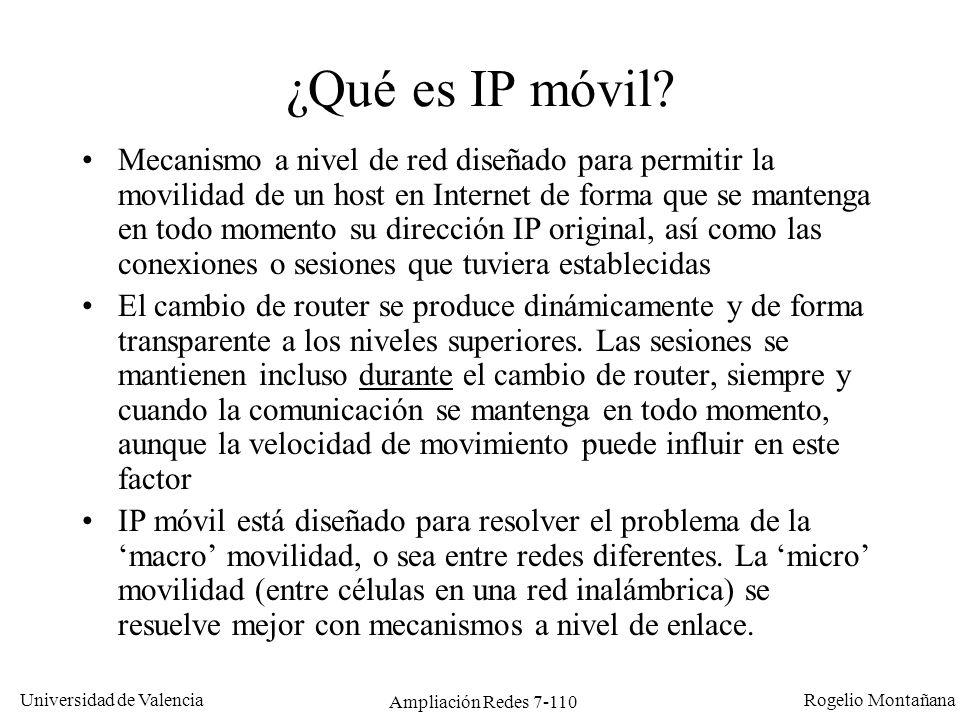 Universidad de Valencia Rogelio Montañana Ampliación Redes 7-111 Movilidad en IP: el problema A 147.156.0.0/16 por A A 152.48.0.0/16 por D A D CB Internet A 147.156.0.0/16 por A A 152.48.0.0/16 por D Red 147.156.0.0/16 Red 152.48.0.0/16 Ping 147.156.135.22 .
