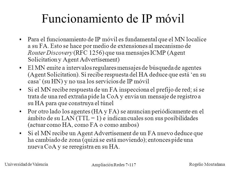 Universidad de Valencia Rogelio Montañana Ampliación Redes 7-118 Proceso de IP móvil (simplificado) 147.156.135.22 HA: 147.156.0.1 A D CB Internet HN: 147.156.0.0/16 FN: 152.48.0.0/16 HA FA MN CN 1 1: El MN busca y descubre al FA (Agent Solicitation) 4: El HA construye el túnel y encapsula paquetes del CN hacia el MN 4 5: En sentido contrario el FA enruta paquetes (sin pasar por el túnel) del MN hacia el CN 5 2 2: El FA le indica al MN la CoA CoA: 152.48.0.1 lista de desplazados (mobility binding) MNCoA 3: El MN se registra en el HA a través del FA 3 152.48.0.1147.156.135.22 Si el MN se mueve y se conecta a través de otro FA el proceso se repite.