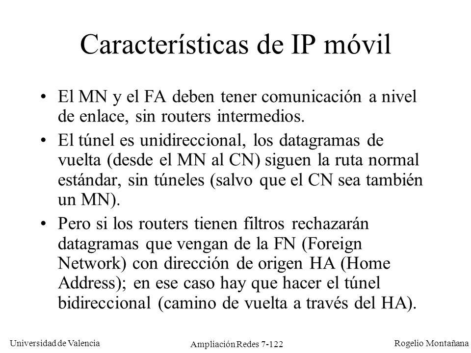Universidad de Valencia Rogelio Montañana Ampliación Redes 7-123 Problema de IP móvil en routers con filtros 147.156.135.22 A D CB Internet Red 147.156.0.0/16 Red 152.48.0.0/16 No aceptar paquetes con IP origen 152.48.0.0/16 permit ip 152.48.0.0 0.0.255.255 any deny ip any any 1: El MN envía un datagrama hacia el CN siguiendo la ruta normal (D-B-C).