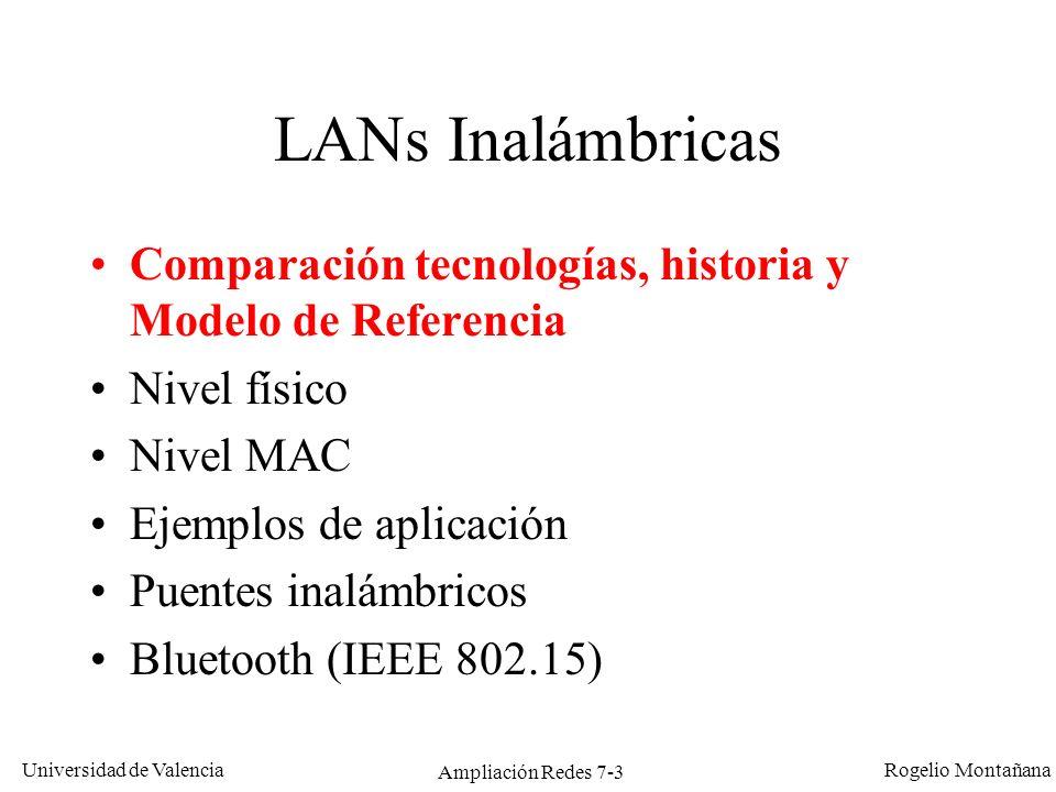 Universidad de Valencia Rogelio Montañana Ampliación Redes 7-4 Tipo de redWWAN (Wireless WAN) WLAN 99 (Wireless LAN) WLAN 97 (Wireless LAN) WPAN (Wireless Personal Area Network) EstándarGSM/GPRS/UMT S IEEE 802.11 (a, b y g) IEEE 802.11IEEE 802.15 (Bluetooth) Velocidad9,6/170/2000 Kb/s 11-54 Mb/s1-2 Mb/s721 Kb/s Frecuencia0,9/1,8/2,1 GHz2,4 y 5 GHz2,4 GHz e Infarrojos 2,4 GHz Rango35 Km70 m150 m10 m Técnica radioVariasDSSS, OFDMFHSS y DSSS FHSS Itinerancia (roaming)Sí No Equivalente a:Conexión telef.
