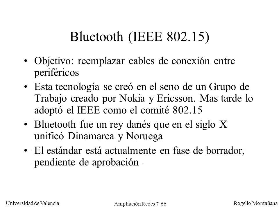 Universidad de Valencia Rogelio Montañana Ampliación Redes 7-67 Nivel físico en Bluetooth Tecnología muy similar a 802.11 FHSS: –Misma banda (2,4 GHz) –Misma tecnología de radio (Frequency Hoping) Pero: –Potencias de emisión inferiores (diseñado para equipos portátiles, como PDAs, con baterías de baja capacidad) –Alcance mucho menor (10 m) –Velocidad más reducida (721 Kb/s) – Cambio de frecuencias mucho más frecuente que en 802.11 (1600 en vez de 50 veces por segundo) Existe probabilidad de interferencia entre: –Dos redes Bluetooth próximas –Una red Bluetooth y una 802.11 a 2,4 GHz (sobre todo FHSS) –Una red Bluetooth y un horno de microondas