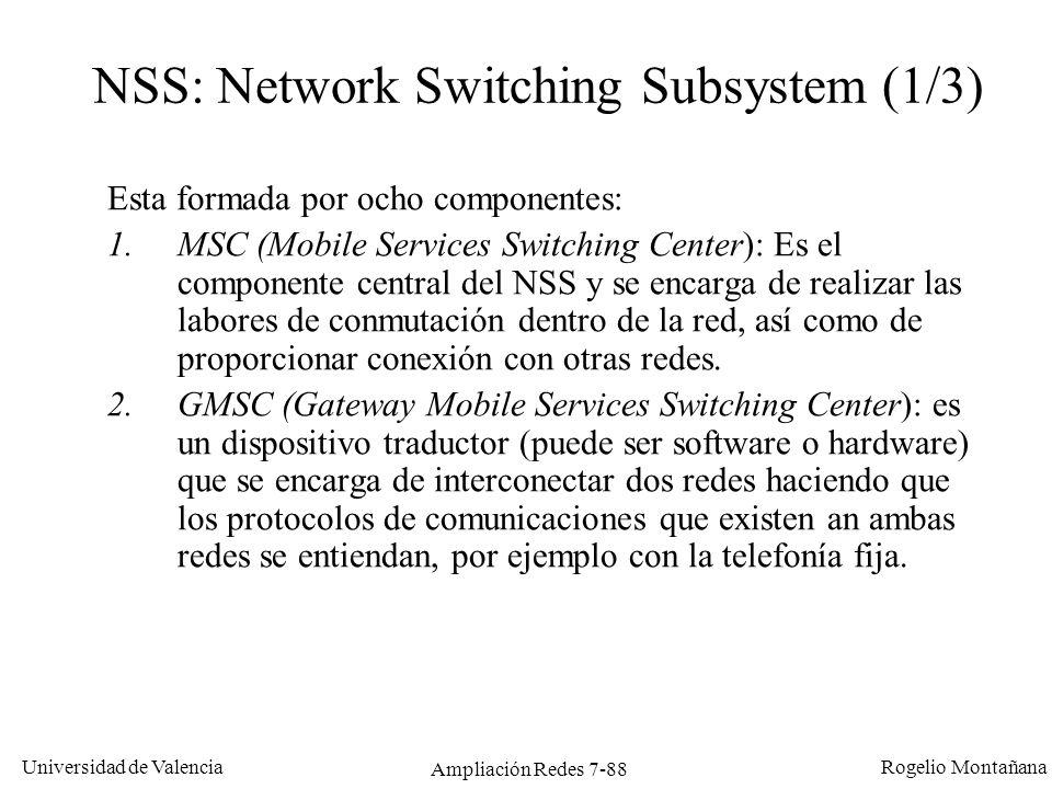Universidad de Valencia Rogelio Montañana Ampliación Redes 7-89 NSS: Network Switching Subsystem (2/3) 3.AuC (Authentication Center): se encarga de la autentificación de los usuarios (utilizando el IMSI del módulo SIM).