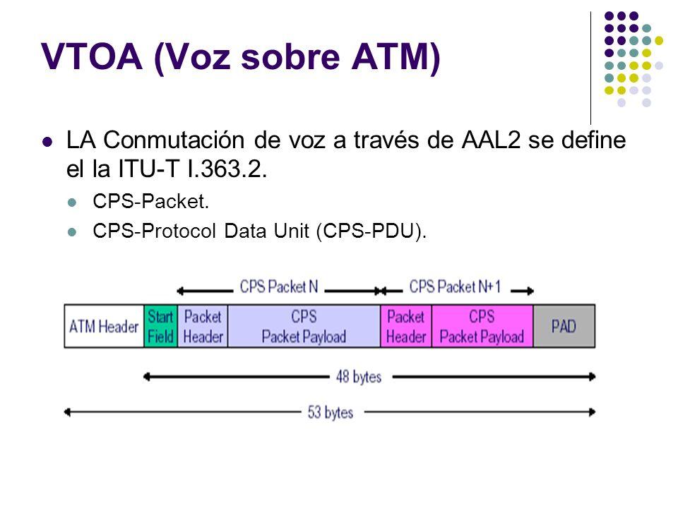VTOA (Voz sobre ATM) LA Conmutación de voz a través de AAL2 se define el la ITU-T I.363.2. CPS-Packet. CPS-Protocol Data Unit (CPS-PDU).