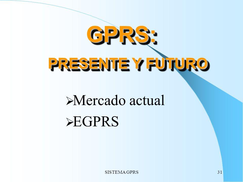SISTEMA GPRS31 GPRS: PRESENTE Y FUTURO Mercado actual EGPRS