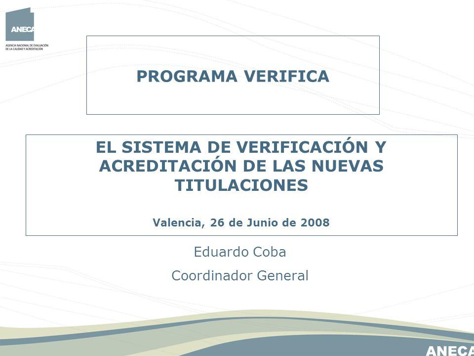 PROGRAMA VERIFICA Eduardo Coba Coordinador General EL SISTEMA DE VERIFICACIÓN Y ACREDITACIÓN DE LAS NUEVAS TITULACIONES Valencia, 26 de Junio de 2008