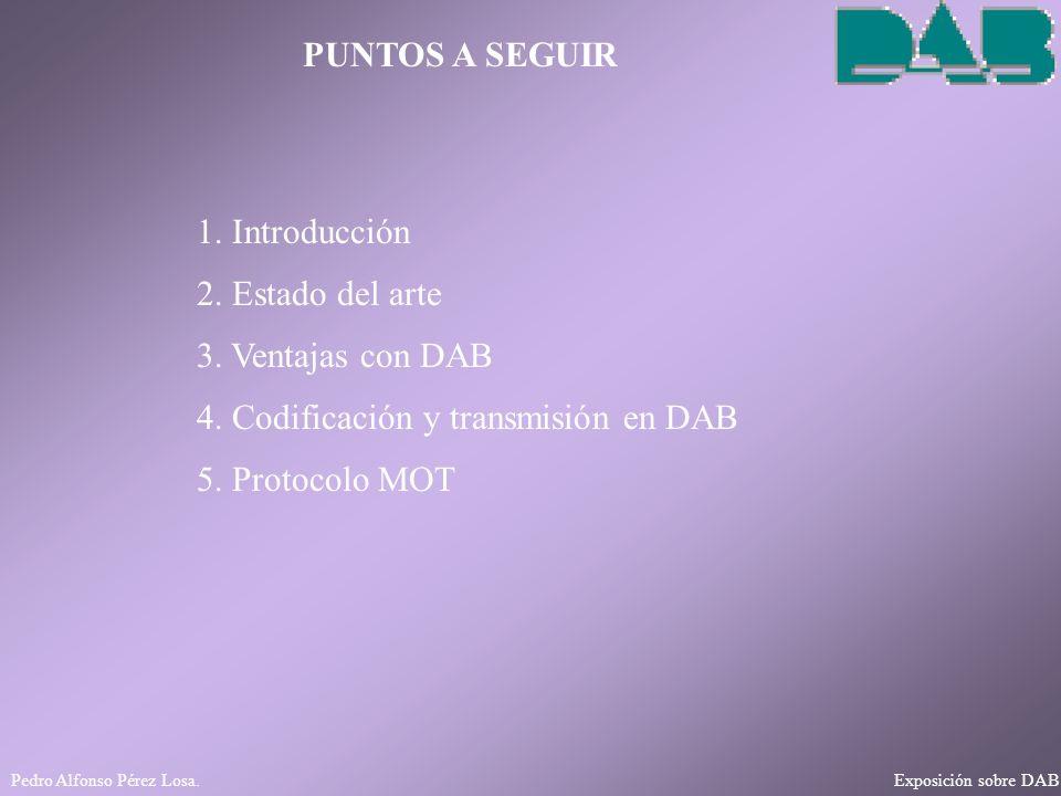 Pedro Alfonso Pérez Losa. Exposición sobre DAB PUNTOS A SEGUIR 1. Introducción 2. Estado del arte 3. Ventajas con DAB 4. Codificación y transmisión en
