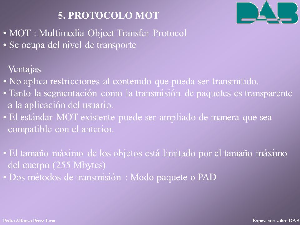 Pedro Alfonso Pérez Losa. Exposición sobre DAB 5. PROTOCOLO MOT MOT : Multimedia Object Transfer Protocol Se ocupa del nivel de transporte Ventajas: N