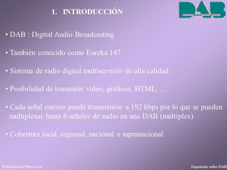 Pedro Alfonso Pérez Losa. Exposición sobre DAB 1. INTRODUCCIÓN DAB : Digital Audio Broadcasting También conocido como Eureka 147 Sistema de radio digi