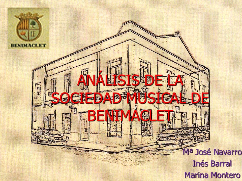 ANÁLISIS DE LA SOCIEDAD MUSICAL DE BENIMACLET Mª José Navarro Inés Barral Marina Montero
