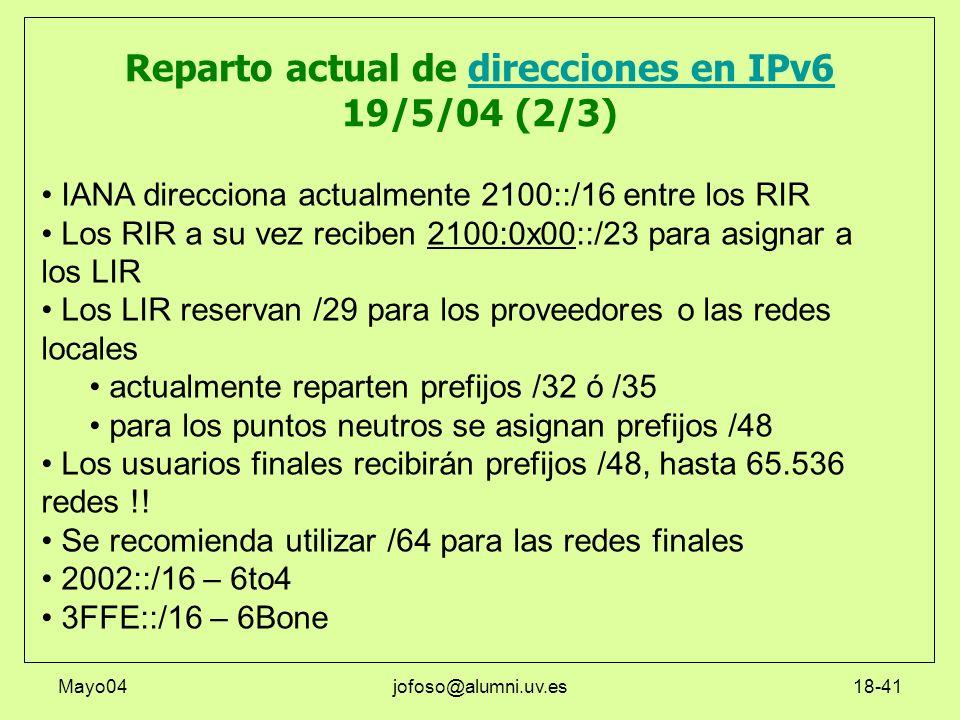 Mayo04jofoso@alumni.uv.es18-41 Reparto actual de direcciones en IPv6 19/5/04 (2/3)direcciones en IPv6 IANA direcciona actualmente 2100::/16 entre los