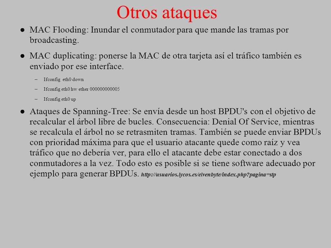 Otros ataques MAC Flooding: Inundar el conmutador para que mande las tramas por broadcasting. MAC duplicating: ponerse la MAC de otra tarjeta así el t
