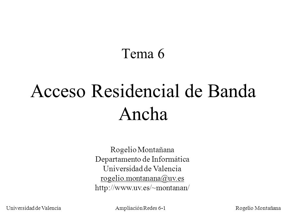Universidad de Valencia Rogelio Montañana Ampliación Redes 6-12 Red de Datos de un operador Cabecera Cable TV Comp B Comp A Inalámbrico (GSM, GPRS, UMTS) POTS RDSICableFrame ATM FUNI D/C ISP1 ISP2 IDSL/ SDSL ADSLVDSL/ ATM D/C DSLAM Backbone SONET/ATM Switch