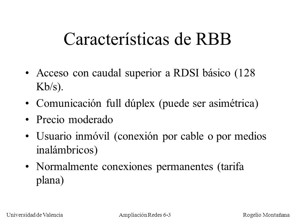 Universidad de Valencia Rogelio Montañana Ampliación Redes 6-54 Esquema funcional de una red CATV DOCSIS Canal descendente 30 Mb/s compartidos 128 Kb/s1024 Kb/s256 Kb/s 512 Kb/s64 Kb/s128 Kb/s Canal ascendente 2,56 Mb/s compartidos CMTS Red HFC CM2 Router por defecto 136.87.154.1/24 136.87.154.2/24136.87.154.3/24 136.87.154.5/24 136.87.154.4/24 AB CD CM3CM1 Internet Main { NetworkAccess 1; ClassOfService { ClassID 1; MaxRateDown 128000; MaxRateUp 64000; PriorityUp 0; GuaranteedUp 0; MaxBurstUp 0; PrivacyEnable 0; }