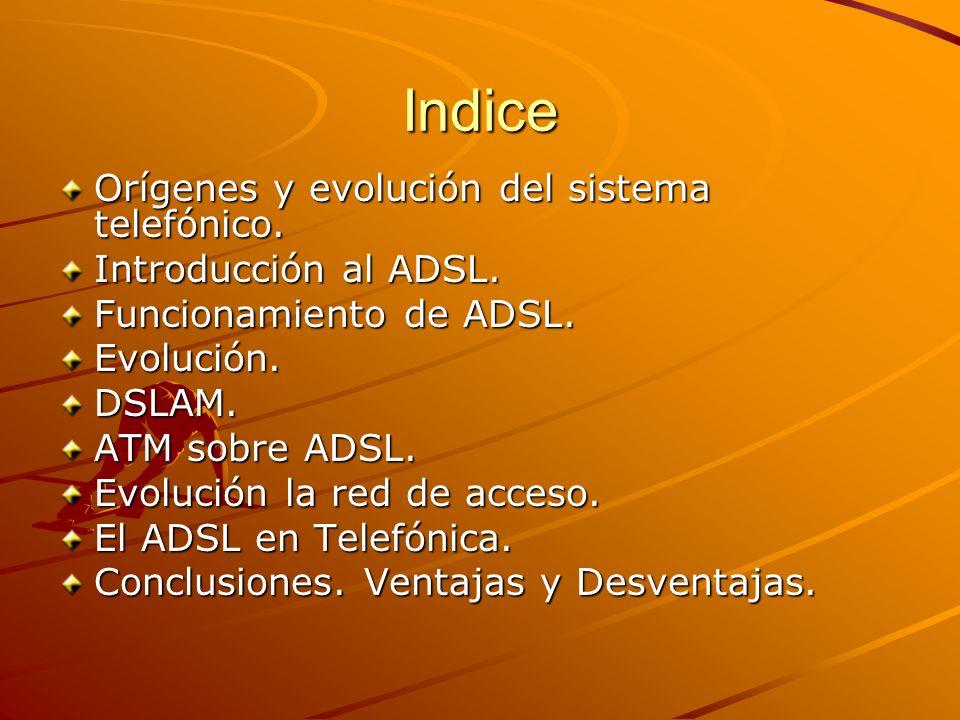 Indice Orígenes y evolución del sistema telefónico. Introducción al ADSL. Funcionamiento de ADSL. Evolución.DSLAM. ATM sobre ADSL. Evolución la red de