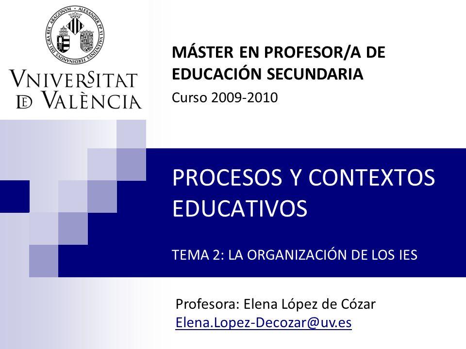PROCESOS Y CONTEXTOS EDUCATIVOS TEMA 2: LA ORGANIZACIÓN DE LOS IES MÁSTER EN PROFESOR/A DE EDUCACIÓN SECUNDARIA Curso 2009-2010 Profesora: Elena López