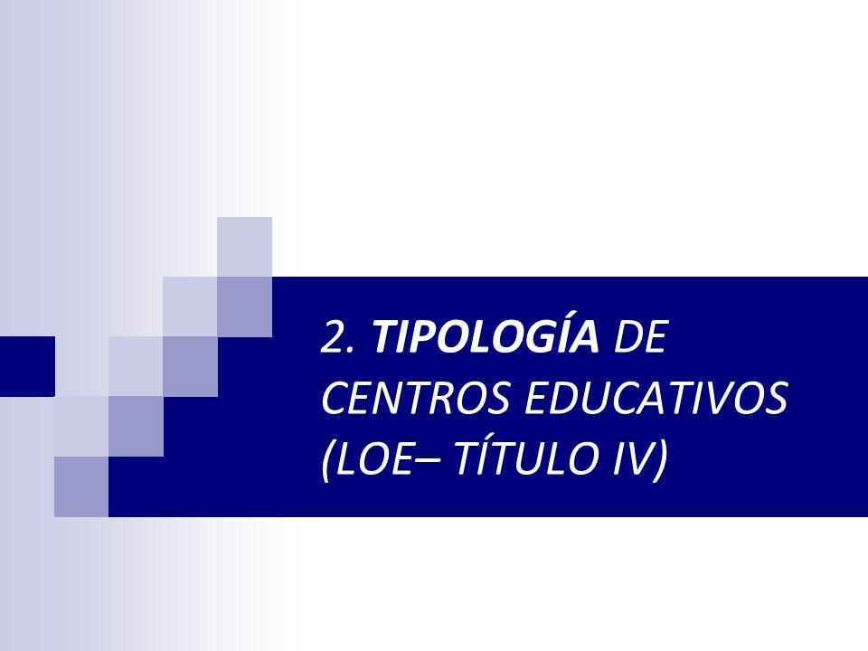 2. TIPOLOGÍA DE CENTROS EDUCATIVOS (LOE– TÍTULO IV)