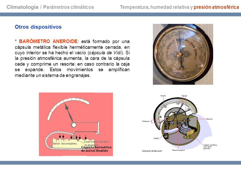Climatología * BARÓMETRO ANEROIDE: está formado por una cápsula metálica flexible herméticamente cerrada, en cuyo interior se ha hecho el vacío (cápsu