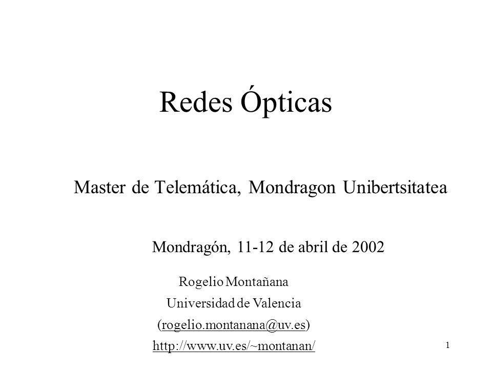 1 Redes Ópticas Master de Telemática, Mondragon Unibertsitatea Mondragón, 11-12 de abril de 2002 Rogelio Montañana Universidad de Valencia (rogelio.montanana@uv.es)rogelio.montanana@uv.es http://www.uv.es/~montanan/