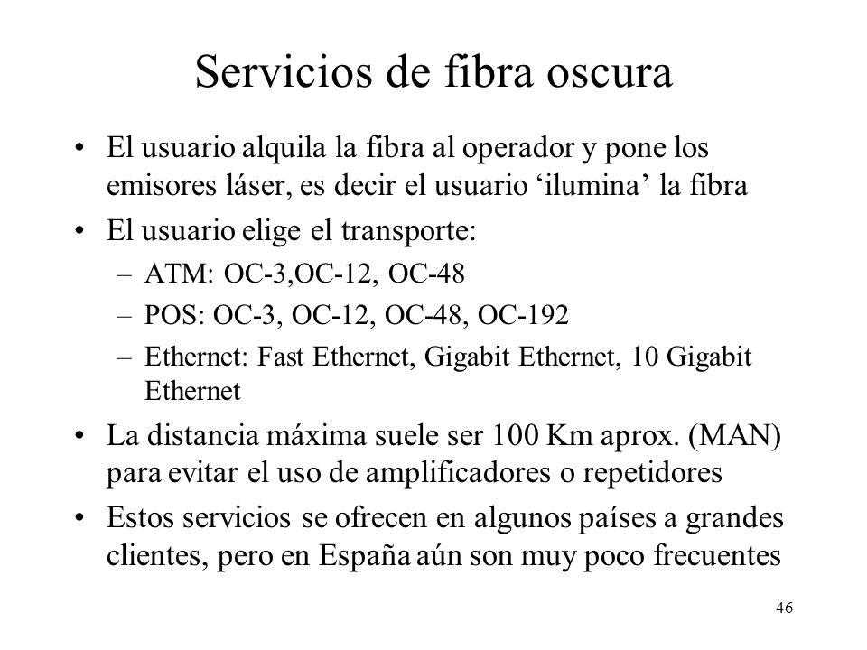 46 Servicios de fibra oscura El usuario alquila la fibra al operador y pone los emisores láser, es decir el usuario ilumina la fibra El usuario elige el transporte: –ATM: OC-3,OC-12, OC-48 –POS: OC-3, OC-12, OC-48, OC-192 –Ethernet: Fast Ethernet, Gigabit Ethernet, 10 Gigabit Ethernet La distancia máxima suele ser 100 Km aprox.